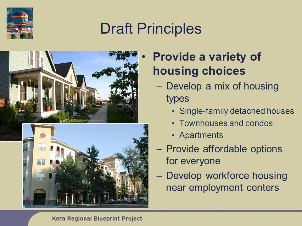 Provide a variety of housing choices –Develop a mix of housing types Single-family detached houses Townhouses and condos Apartments –Provide affordable options for everyone –Develop workforce housing near employment centers Draft Principles