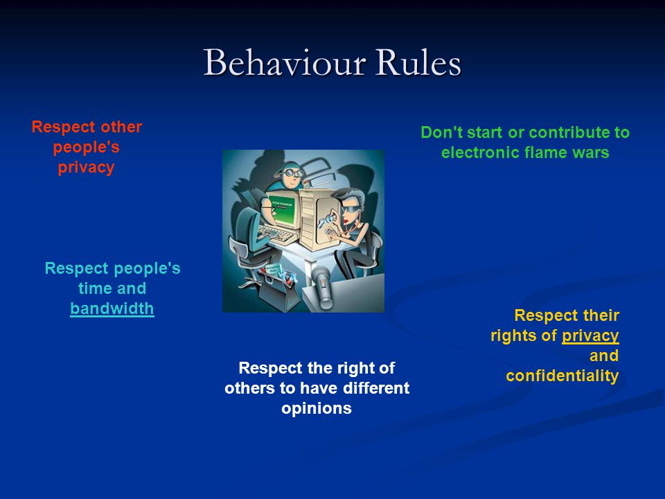 Behaviour Rules Remember the Human Adhere to the same standards of behaviour online that you follow in real life Know where you are in cyberspace Respect other people s time and bandwidth Make yourself look good online Share expert knowledge Help keep flame wars under control Don t abuse your power Be forgiving of other people s mistakes