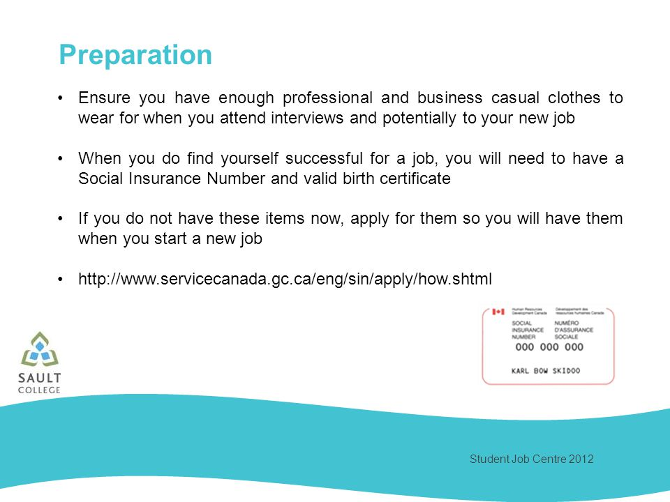 Student Job Centre 2012 Ensure you have enough professional and business casual clothes to wear for when you attend interviews and potentially to your new job When you do find yourself successful for a job, you will need to have a Social Insurance Number and valid birth certificate If you do not have these items now, apply for them so you will have them when you start a new job   Preparation