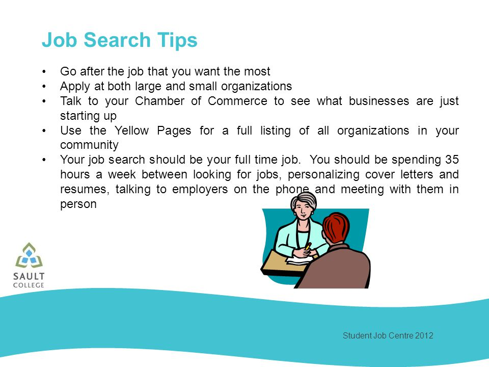 Student Job Centre 2012 Go after the job that you want the most Apply at both large and small organizations Talk to your Chamber of Commerce to see what businesses are just starting up Use the Yellow Pages for a full listing of all organizations in your community Your job search should be your full time job.