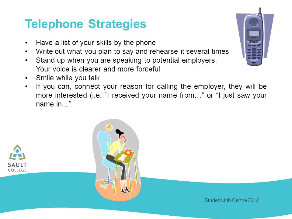 Student Job Centre 2012 Telephone Strategies Have a list of your skills by the phone Write out what you plan to say and rehearse it several times Stand up when you are speaking to potential employers.
