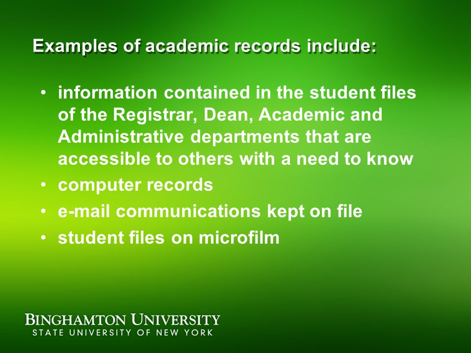 Examples of academic records include: information contained in the student files of the Registrar, Dean, Academic and Administrative departments that are accessible to others with a need to know computer records  communications kept on file student files on microfilm