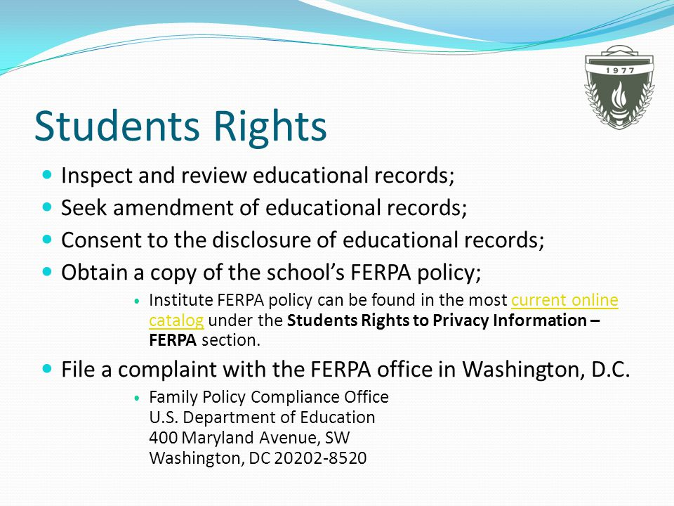 Students Rights Inspect and review educational records; Seek amendment of educational records; Consent to the disclosure of educational records; Obtain a copy of the schools FERPA policy; Institute FERPA policy can be found in the most current online catalog under the Students Rights to Privacy Information – FERPA section.current online catalog File a complaint with the FERPA office in Washington, D.C.