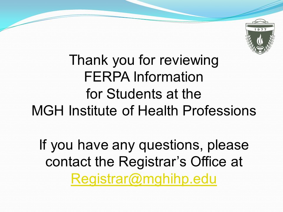 Thank you for reviewing FERPA Information for Students at the MGH Institute of Health Professions If you have any questions, please contact the Registrars Office at