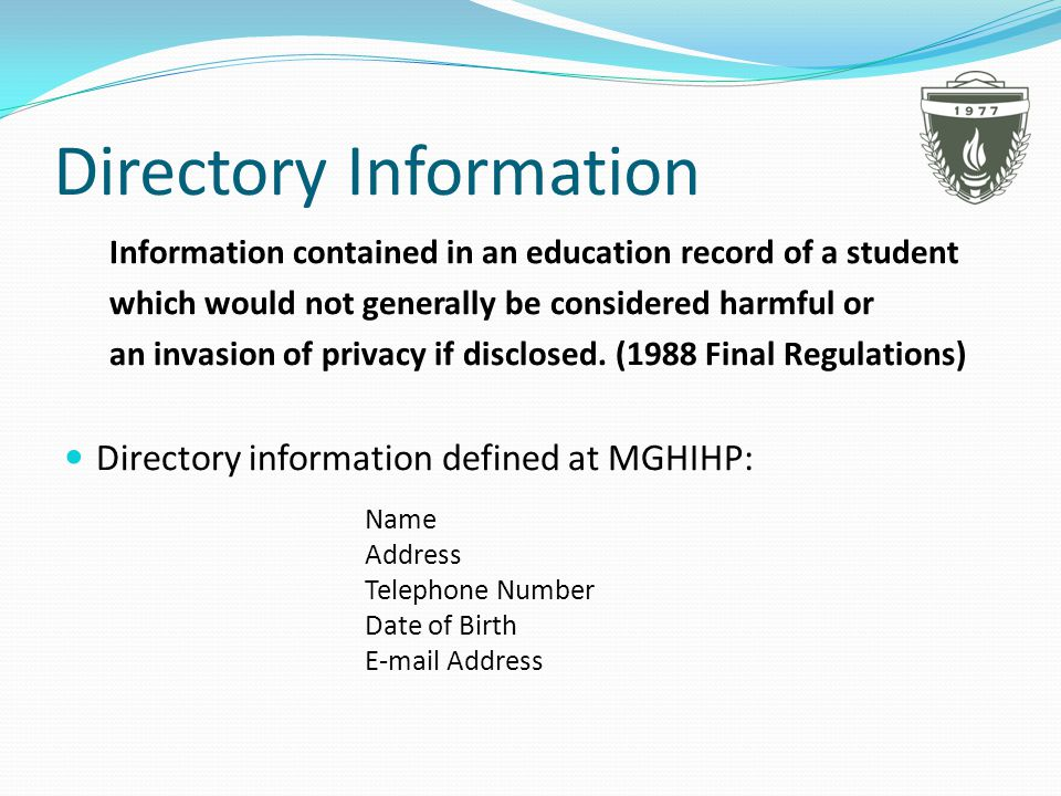 Directory Information Information contained in an education record of a student which would not generally be considered harmful or an invasion of privacy if disclosed.