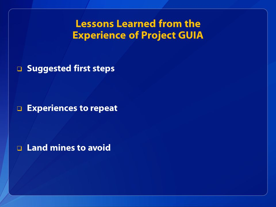 Lessons Learned from the Experience of Project GUIA Suggested first steps Experiences to repeat Land mines to avoid