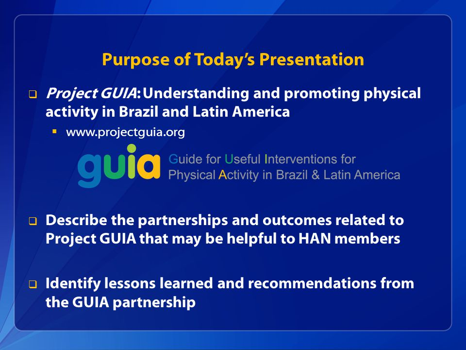 Purpose of Todays Presentation Project GUIA: Understanding and promoting physical activity in Brazil and Latin America   Describe the partnerships and outcomes related to Project GUIA that may be helpful to HAN members Identify lessons learned and recommendations from the GUIA partnership