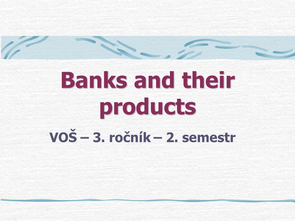 Banks and their products VOŠ – 3. ročník – 2. semestr
