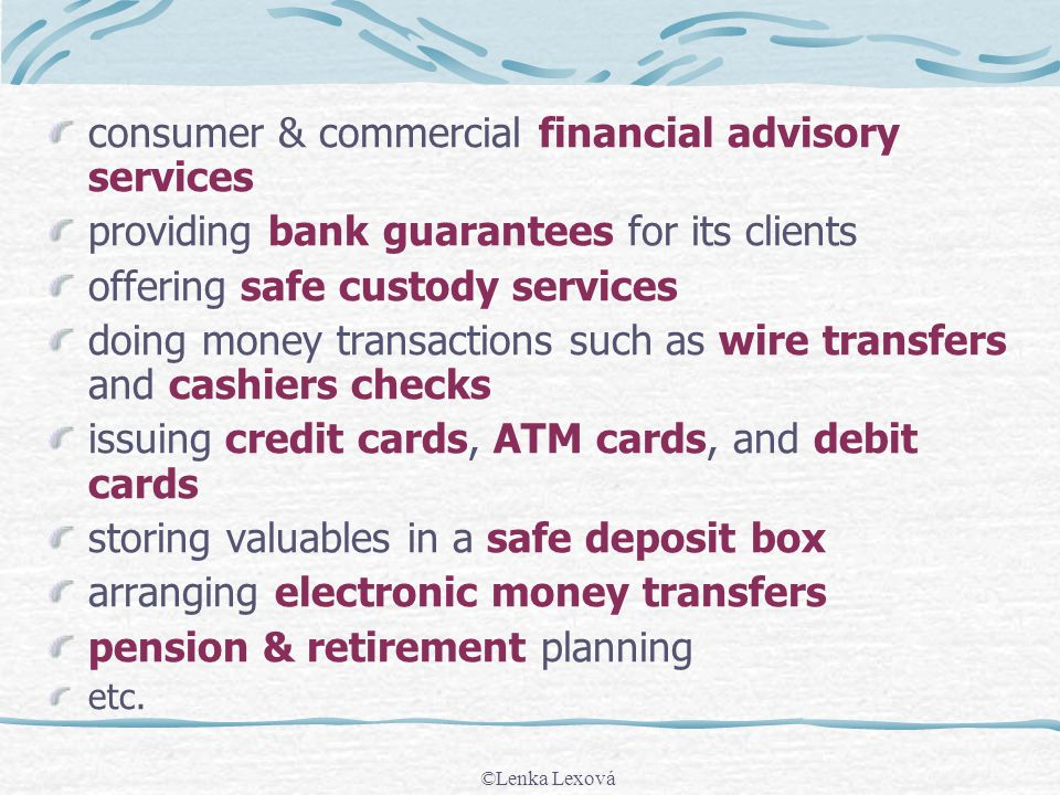 consumer & commercial financial advisory services providing bank guarantees for its clients offering safe custody services doing money transactions such as wire transfers and cashiers checks issuing credit cards, ATM cards, and debit cards storing valuables in a safe deposit box arranging electronic money transfers pension & retirement planning etc.