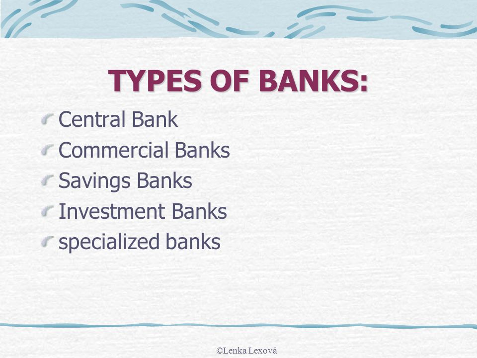 TYPES OF BANKS: Central Bank Commercial Banks Savings Banks Investment Banks specialized banks ©Lenka Lexová