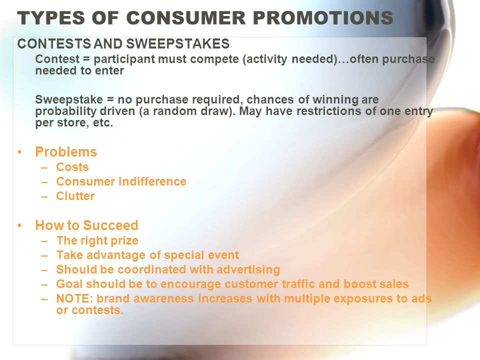 TYPES OF CONSUMER PROMOTIONS CONTESTS AND SWEEPSTAKES Contest = participant must compete (activity needed)…often purchase needed to enter Sweepstake = no purchase required, chances of winning are probability driven (a random draw).