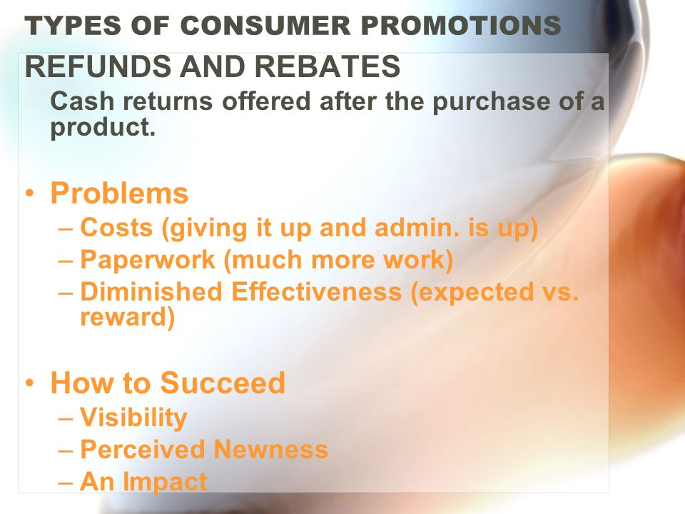 TYPES OF CONSUMER PROMOTIONS REFUNDS AND REBATES Cash returns offered after the purchase of a product.