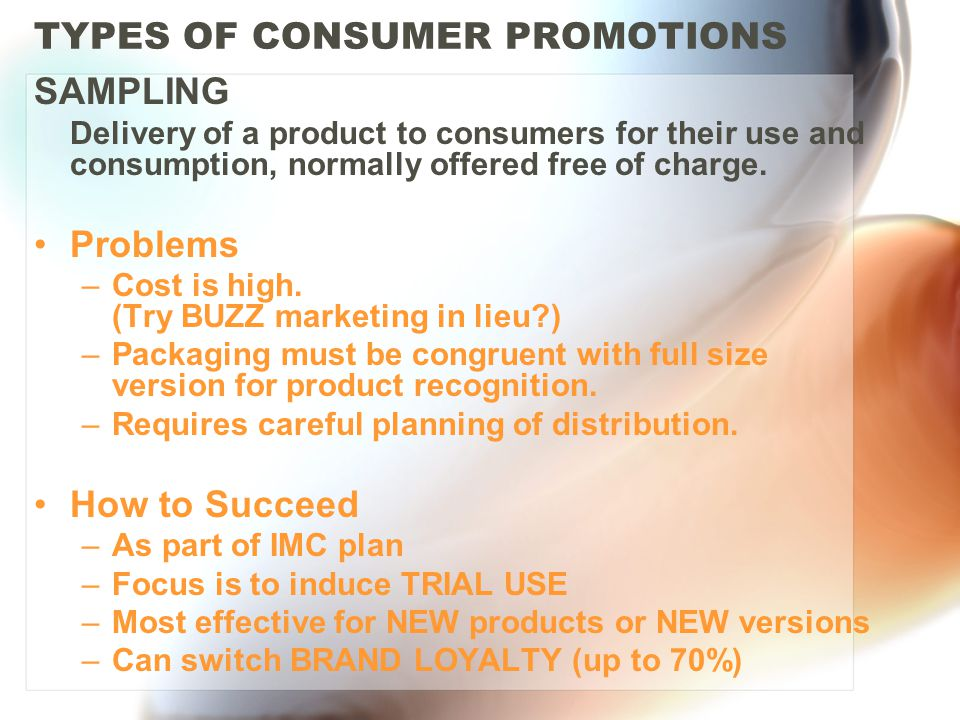 TYPES OF CONSUMER PROMOTIONS SAMPLING Delivery of a product to consumers for their use and consumption, normally offered free of charge.