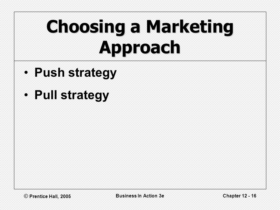 © Prentice Hall, 2005 Business In Action 3eChapter Choosing a Marketing Approach Push strategy Pull strategy