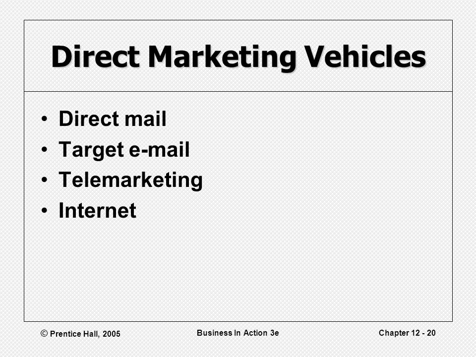 © Prentice Hall, 2005 Business In Action 3eChapter Direct Marketing Vehicles Direct mail Target  Telemarketing Internet