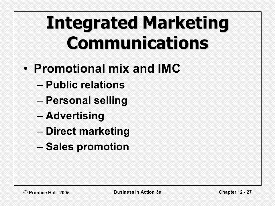 © Prentice Hall, 2005 Business In Action 3eChapter Integrated Marketing Communications Promotional mix and IMC –Public relations –Personal selling –Advertising –Direct marketing –Sales promotion