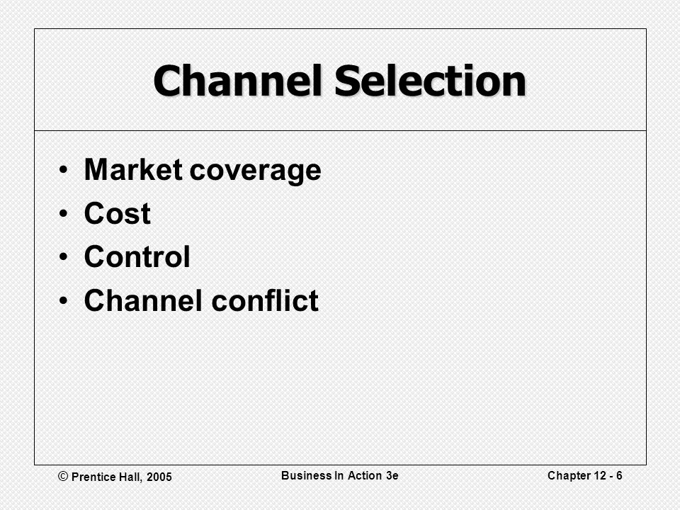 © Prentice Hall, 2005 Business In Action 3eChapter Channel Selection Market coverage Cost Control Channel conflict