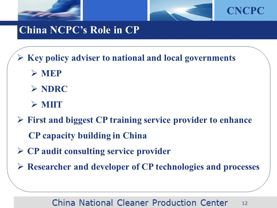 CNCPC 12 China NCPCs Role in CP Key policy adviser to national and local governments MEP NDRC MIIT First and biggest CP training service provider to enhance CP capacity building in China CP audit consulting service provider Researcher and developer of CP technologies and processes China National Cleaner Production Center