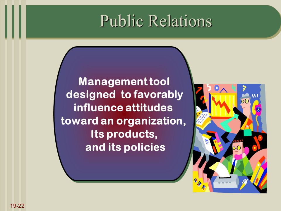 19-22 Public Relations Management tool designed to favorably influence attitudes toward an organization, Its products, and its policies Management tool designed to favorably influence attitudes toward an organization, Its products, and its policies