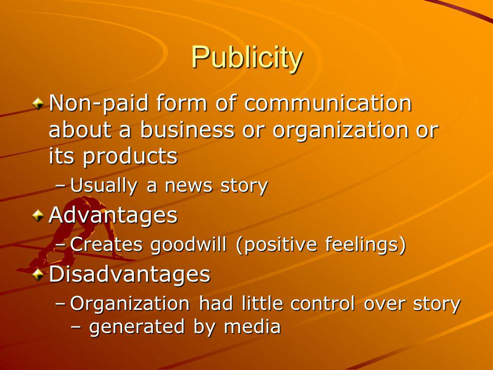 Publicity Non-paid form of communication about a business or organization or its products –Usually a news story Advantages –Creates goodwill (positive feelings) Disadvantages –Organization had little control over story – generated by media
