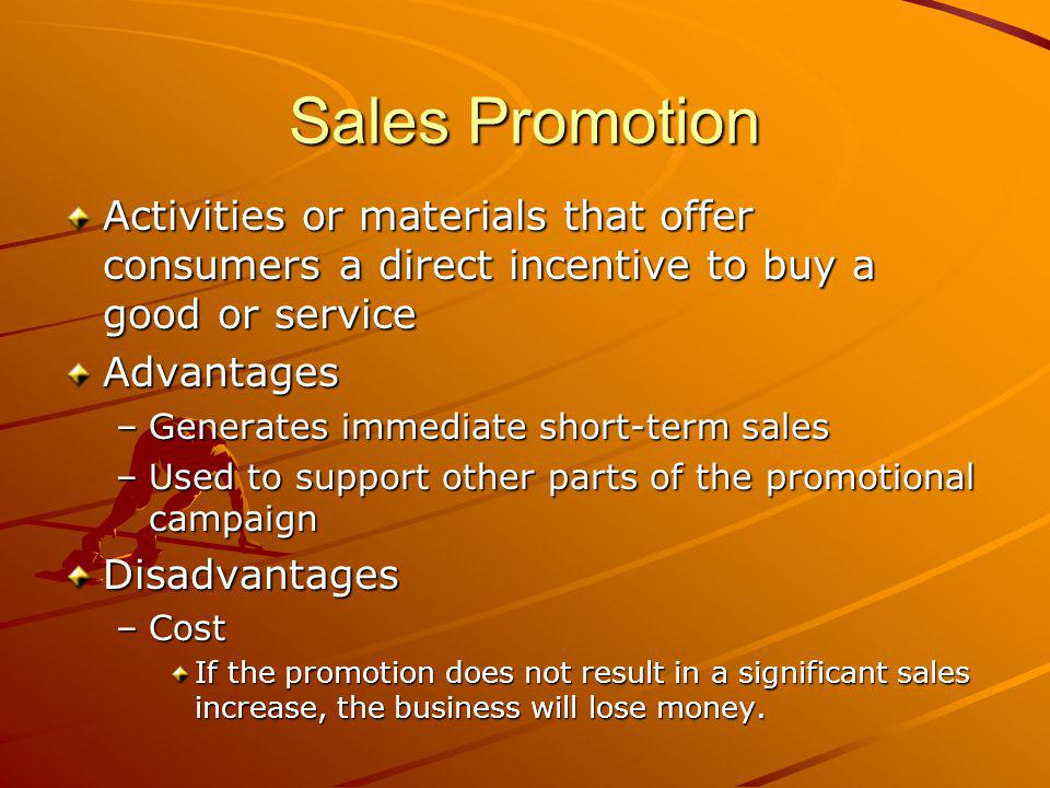Sales Promotion Activities or materials that offer consumers a direct incentive to buy a good or service Advantages –Generates immediate short-term sales –Used to support other parts of the promotional campaign Disadvantages –Cost If the promotion does not result in a significant sales increase, the business will lose money.