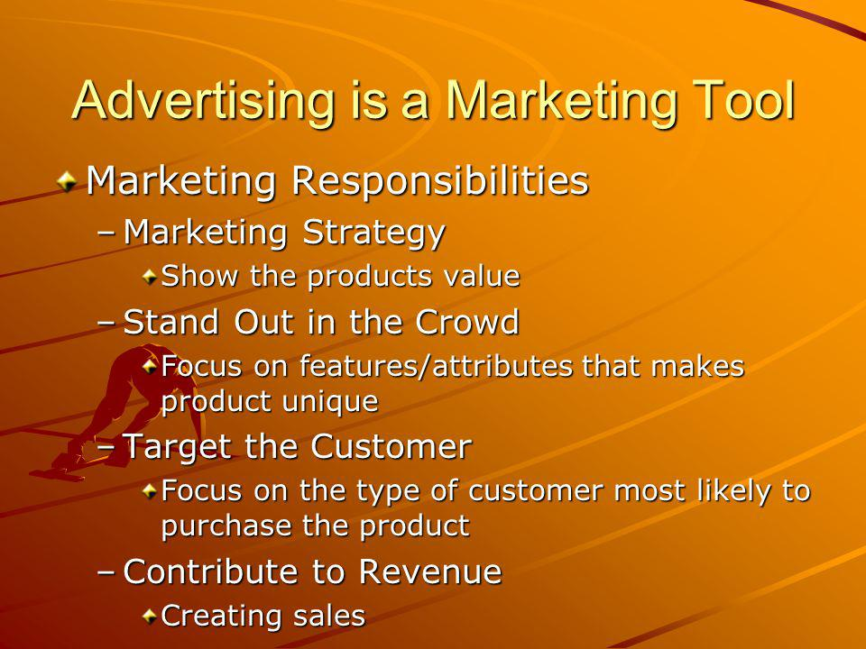 Advertising is a Marketing Tool Marketing Responsibilities –Marketing Strategy Show the products value –Stand Out in the Crowd Focus on features/attributes that makes product unique –Target the Customer Focus on the type of customer most likely to purchase the product –Contribute to Revenue Creating sales