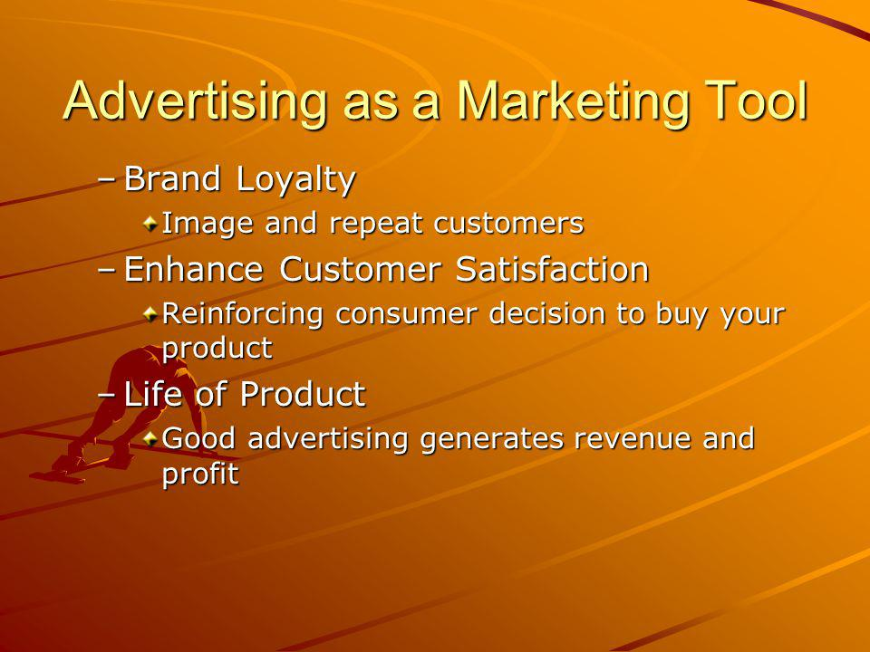 Advertising as a Marketing Tool –Brand Loyalty Image and repeat customers –Enhance Customer Satisfaction Reinforcing consumer decision to buy your product –Life of Product Good advertising generates revenue and profit