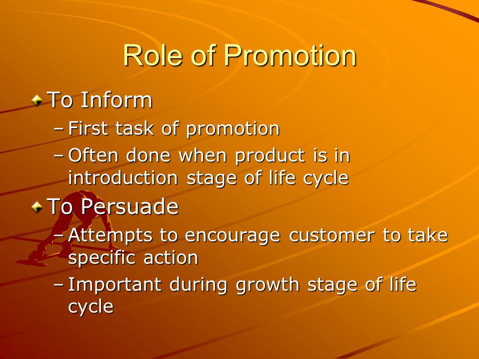 Role of Promotion To Inform –First task of promotion –Often done when product is in introduction stage of life cycle To Persuade –Attempts to encourage customer to take specific action –Important during growth stage of life cycle