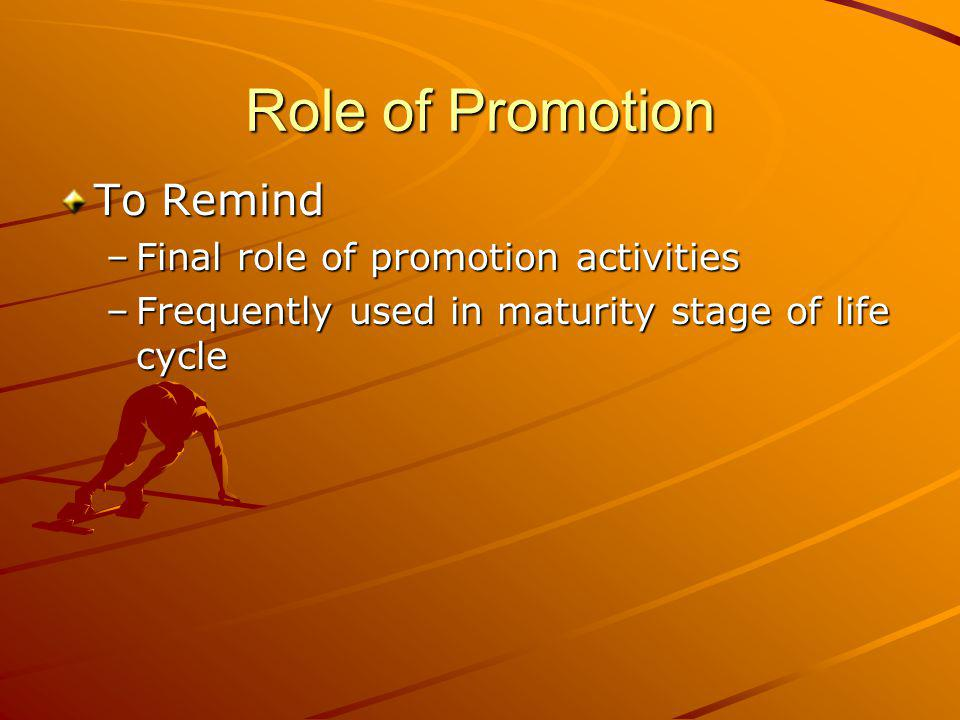 Role of Promotion To Remind –Final role of promotion activities –Frequently used in maturity stage of life cycle