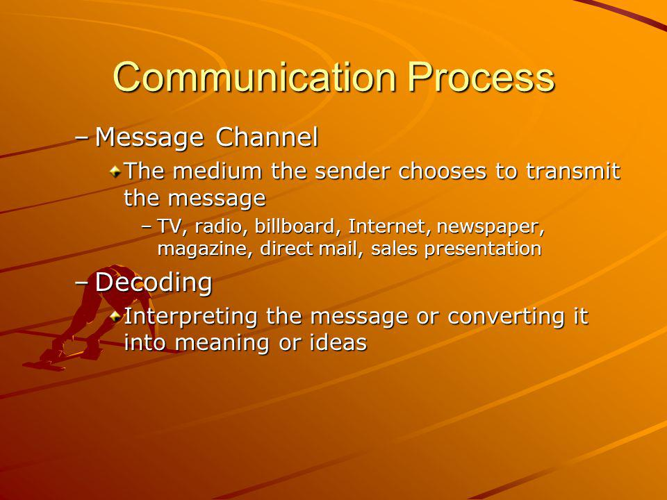 Communication Process –Message Channel The medium the sender chooses to transmit the message –TV, radio, billboard, Internet, newspaper, magazine, direct mail, sales presentation –Decoding Interpreting the message or converting it into meaning or ideas