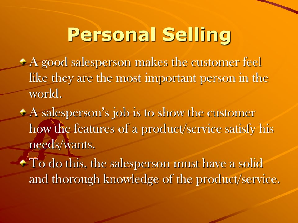 Personal Selling A good salesperson makes the customer feel like they are the most important person in the world.