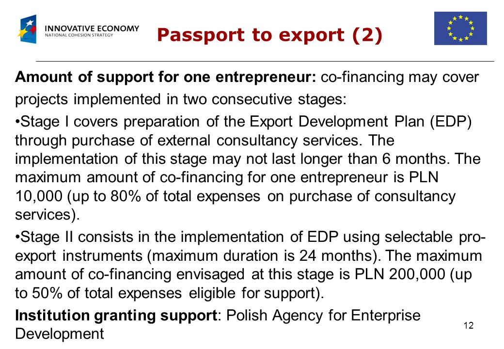 12 Passport to export (2) Amount of support for one entrepreneur: co-financing may cover projects implemented in two consecutive stages: Stage I covers preparation of the Export Development Plan (EDP) through purchase of external consultancy services.