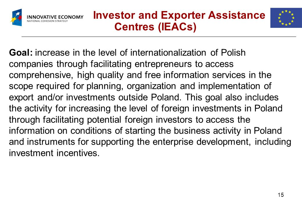 15 Investor and Exporter Assistance Centres (IEACs) Goal: increase in the level of internationalization of Polish companies through facilitating entrepreneurs to access comprehensive, high quality and free information services in the scope required for planning, organization and implementation of export and/or investments outside Poland.