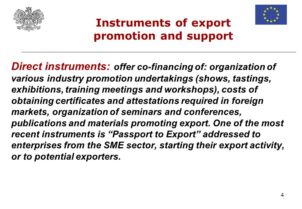 4 Direct instruments: offer co-financing of: organization of various industry promotion undertakings (shows, tastings, exhibitions, training meetings and workshops), costs of obtaining certificates and attestations required in foreign markets, organization of seminars and conferences, publications and materials promoting export.