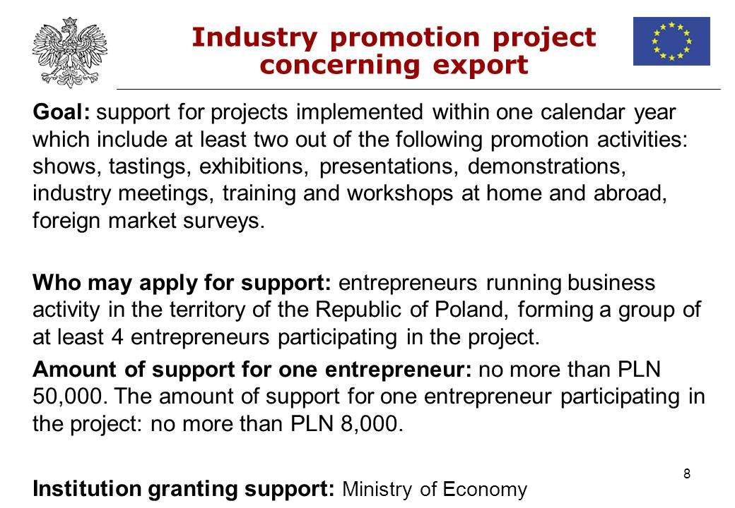 8 Industry promotion project concerning export Goal: support for projects implemented within one calendar year which include at least two out of the following promotion activities: shows, tastings, exhibitions, presentations, demonstrations, industry meetings, training and workshops at home and abroad, foreign market surveys.