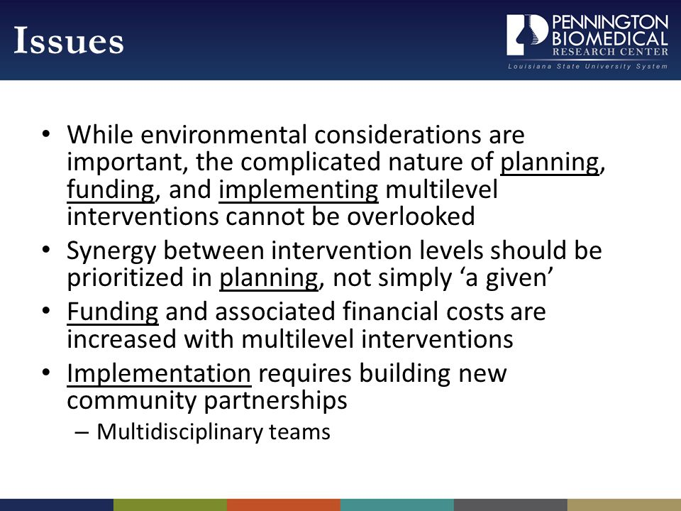 While environmental considerations are important, the complicated nature of planning, funding, and implementing multilevel interventions cannot be overlooked Synergy between intervention levels should be prioritized in planning, not simply a given Funding and associated financial costs are increased with multilevel interventions Implementation requires building new community partnerships – Multidisciplinary teams Issues