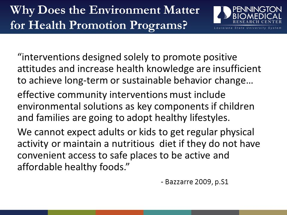 interventions designed solely to promote positive attitudes and increase health knowledge are insufficient to achieve long-term or sustainable behavior change… effective community interventions must include environmental solutions as key components if children and families are going to adopt healthy lifestyles.