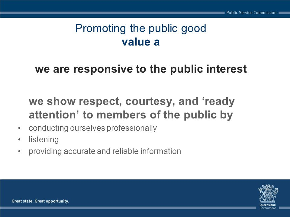 Promoting the public good value a we are responsive to the public interest we show respect, courtesy, and ready attention to members of the public by conducting ourselves professionally listening providing accurate and reliable information