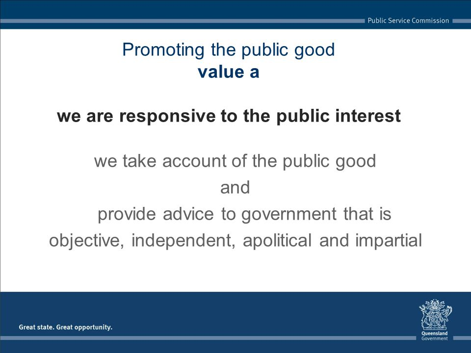 Promoting the public good value a we are responsive to the public interest we take account of the public good and provide advice to government that is objective, independent, apolitical and impartial