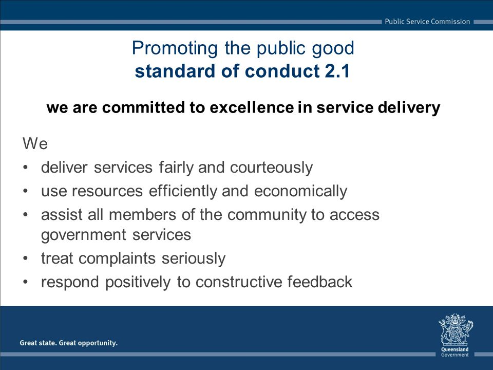 Promoting the public good standard of conduct 2.1 we are committed to excellence in service delivery We deliver services fairly and courteously use resources efficiently and economically assist all members of the community to access government services treat complaints seriously respond positively to constructive feedback