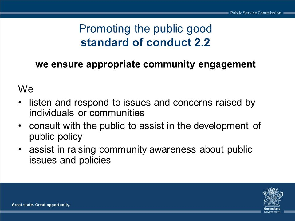 We listen and respond to issues and concerns raised by individuals or communities consult with the public to assist in the development of public policy assist in raising community awareness about public issues and policies Promoting the public good standard of conduct 2.2 we ensure appropriate community engagement