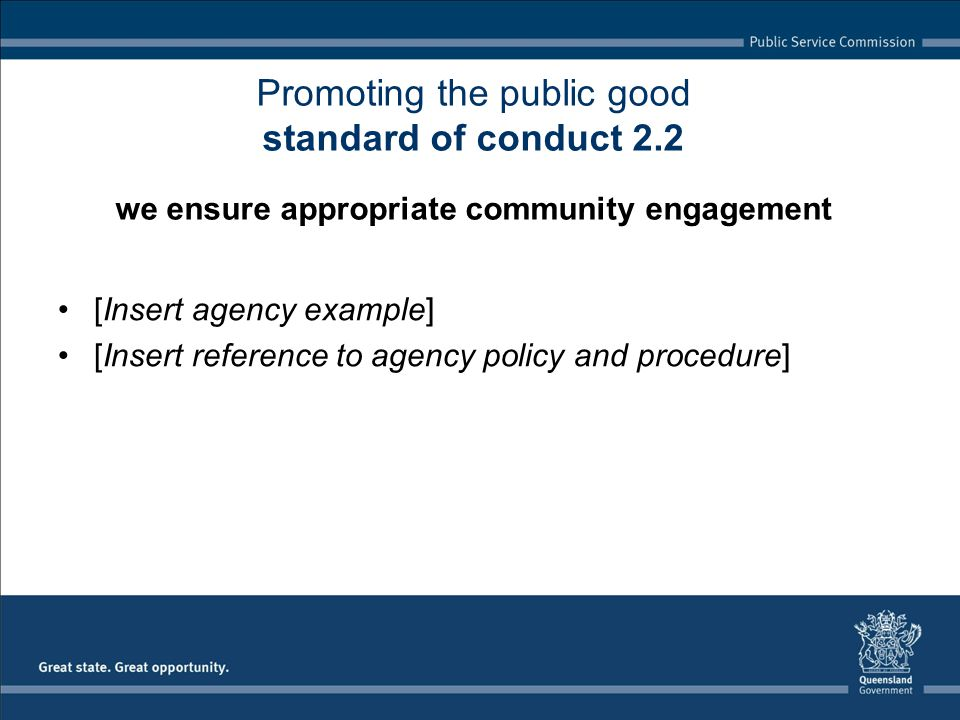 [Insert agency example] [Insert reference to agency policy and procedure] Promoting the public good standard of conduct 2.2 we ensure appropriate community engagement