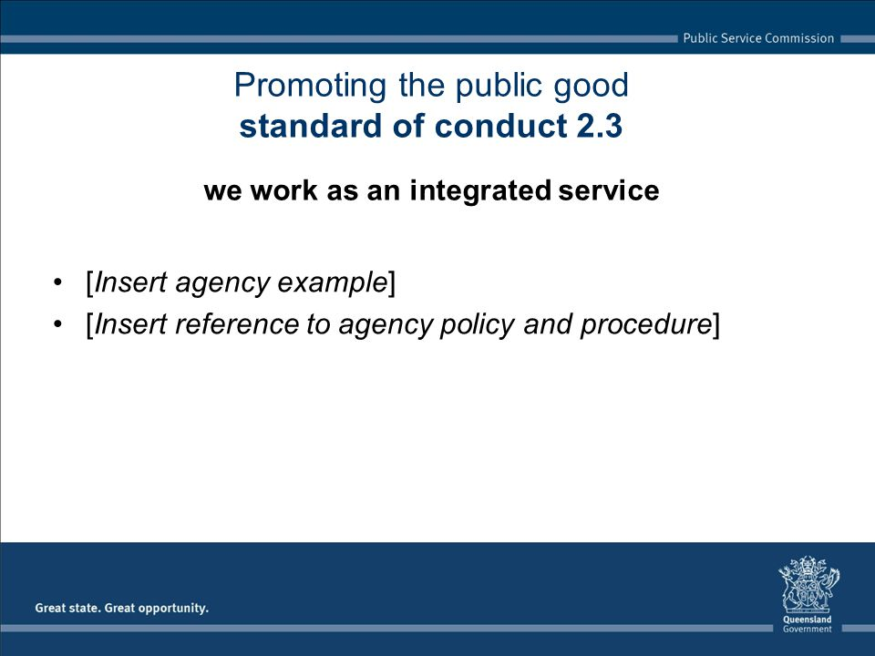 [Insert agency example] [Insert reference to agency policy and procedure] Promoting the public good standard of conduct 2.3 we work as an integrated service