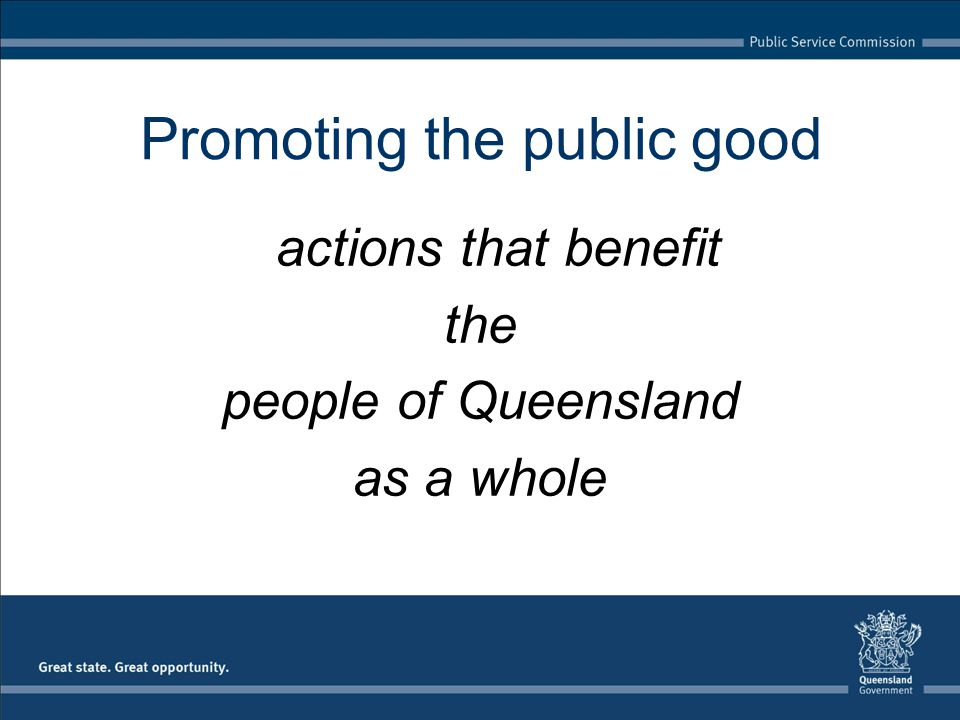 Promoting the public good actions that benefit the people of Queensland as a whole
