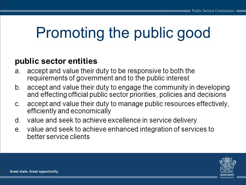 Promoting the public good public sector entities a.accept and value their duty to be responsive to both the requirements of government and to the public interest b.accept and value their duty to engage the community in developing and effecting official public sector priorities, policies and decisions c.accept and value their duty to manage public resources effectively, efficiently and economically d.value and seek to achieve excellence in service delivery e.value and seek to achieve enhanced integration of services to better service clients
