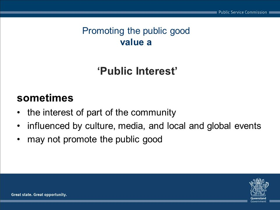 Promoting the public good value a Public Interest sometimes the interest of part of the community influenced by culture, media, and local and global events may not promote the public good
