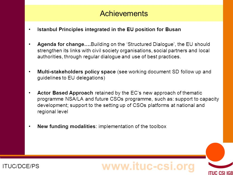 4 8-9/10/8008 Achievements Istanbul Principles integrated in the EU position for Busan Agenda for change….Building on the Structured Dialogue, the EU should strengthen its links with civil society organisations, social partners and local authorities, through regular dialogue and use of best practices.
