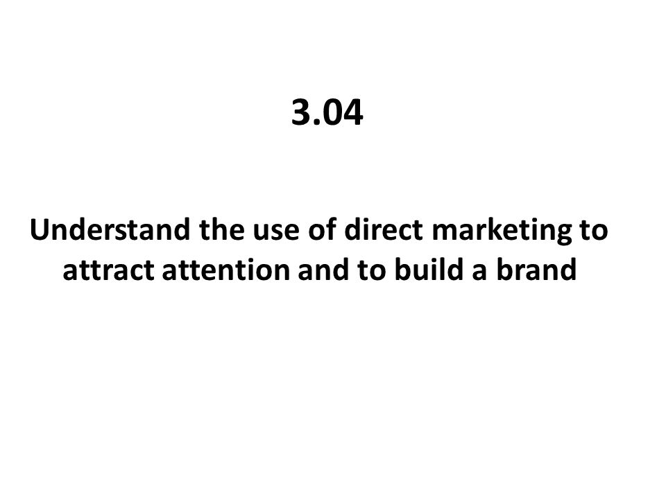 3.04 Understand the use of direct marketing to attract attention and to build a brand