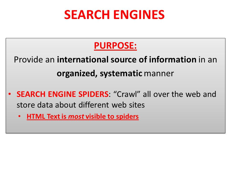 SEARCH ENGINES PURPOSE: Provide an international source of information in an organized, systematic manner SEARCH ENGINE SPIDERS: Crawl all over the web and store data about different web sites HTML Text is most visible to spiders PURPOSE: Provide an international source of information in an organized, systematic manner SEARCH ENGINE SPIDERS: Crawl all over the web and store data about different web sites HTML Text is most visible to spiders