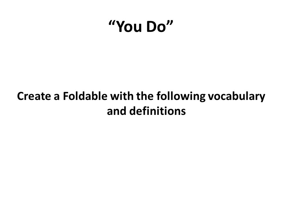 You Do Create a Foldable with the following vocabulary and definitions